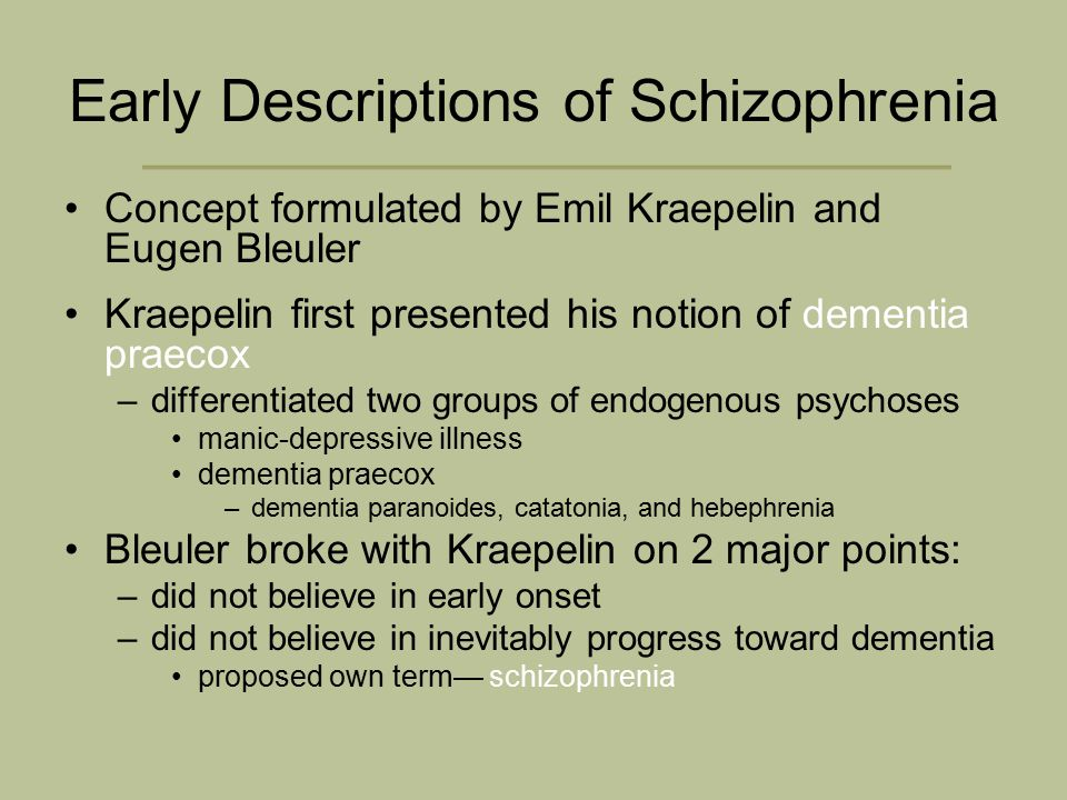 Early Descriptions of Schizophrenia Concept formulated by Emil Kraepelin and Eugen Bleuler Kraepelin first presented his notion of dementia praecox –differentiated two groups of endogenous psychoses manic-depressive illness dementia praecox –dementia paranoides, catatonia, and hebephrenia Bleuler broke with Kraepelin on 2 major points: –did not believe in early onset –did not believe in inevitably progress toward dementia proposed own term— schizophrenia