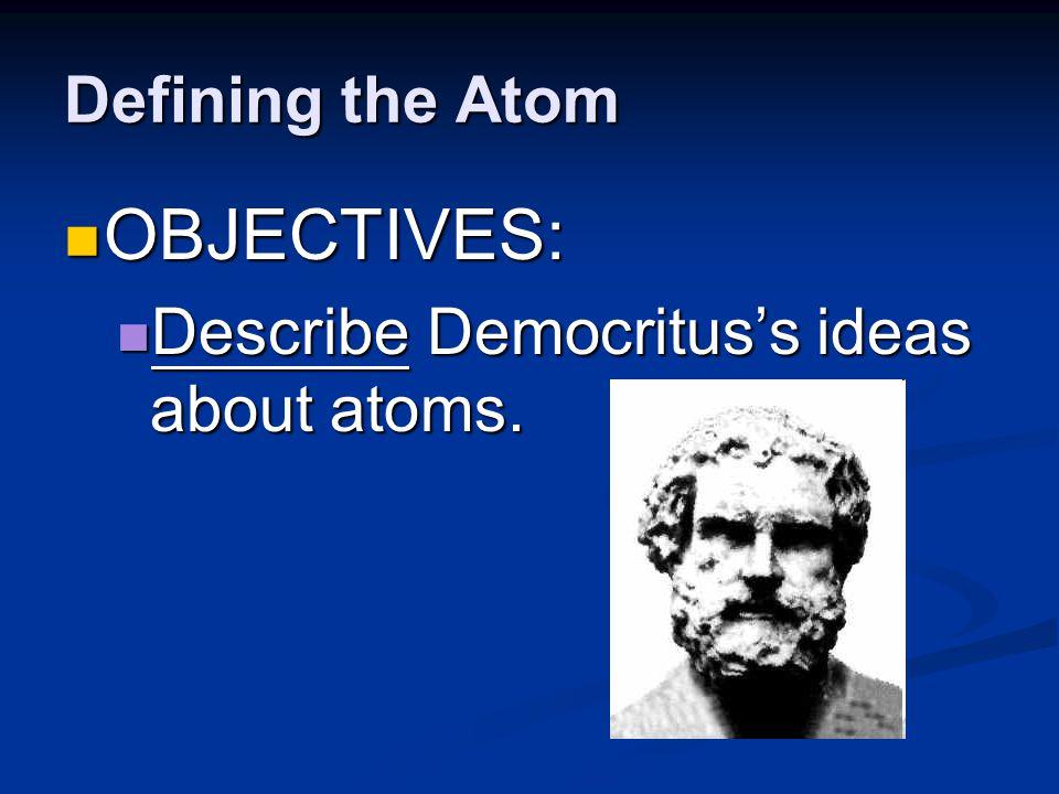 Defining the Atom OBJECTIVES: OBJECTIVES: Explain Dalton's atomic theory.