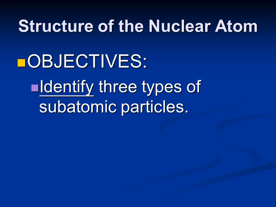 Structure of the Nuclear Atom OBJECTIVES: OBJECTIVES: Describe the structure of atoms, according to the Rutherford atomic model.