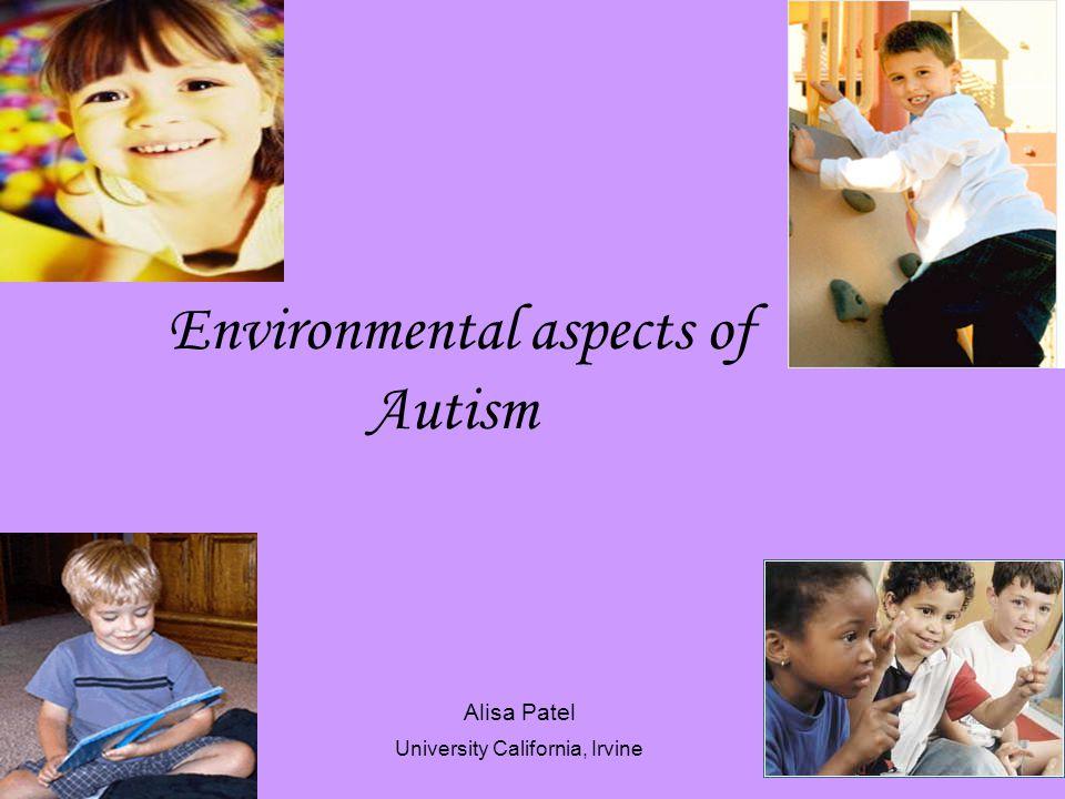 Environmental aspects of Autism Alisa Patel University California, Irvine