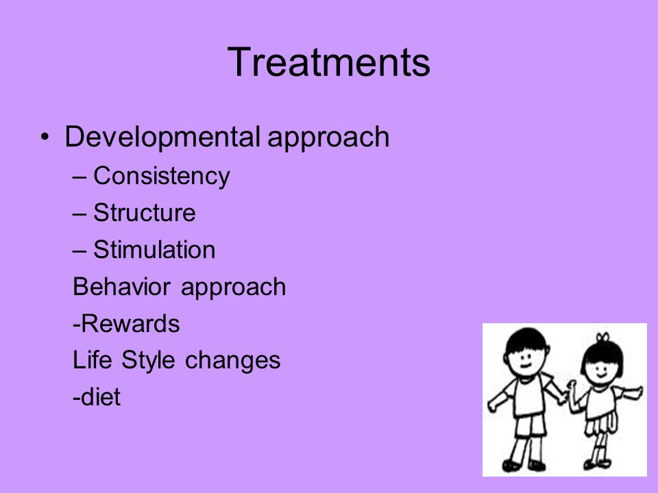 Treatments Developmental approach –Consistency –Structure –Stimulation Behavior approach -Rewards Life Style changes -diet