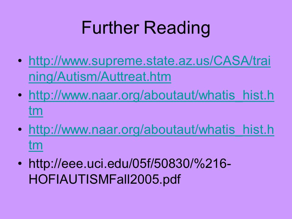 Further Reading http://www.supreme.state.az.us/CASA/trai ning/Autism/Auttreat.htmhttp://www.supreme.state.az.us/CASA/trai ning/Autism/Auttreat.htm http://www.naar.org/aboutaut/whatis_hist.h tmhttp://www.naar.org/aboutaut/whatis_hist.h tm http://www.naar.org/aboutaut/whatis_hist.h tmhttp://www.naar.org/aboutaut/whatis_hist.h tm http://eee.uci.edu/05f/50830/%216- HOFIAUTISMFall2005.pdf