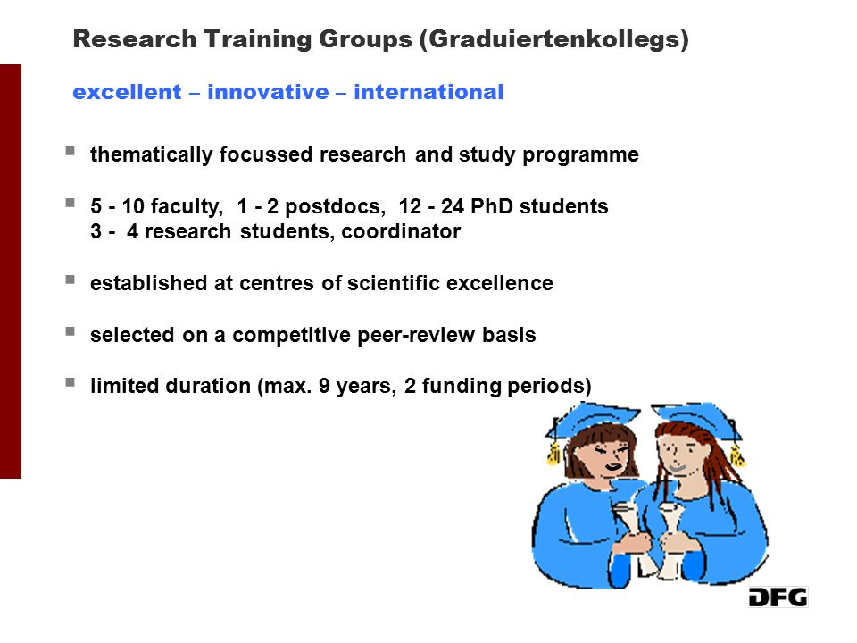 Research Training Groups (Graduiertenkollegs) excellent – innovative – international  thematically focussed research and study programme  5 - 10 fac