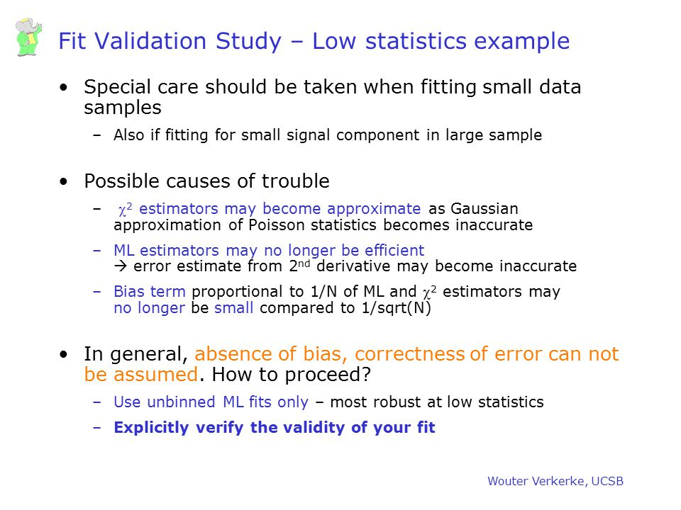 Wouter Verkerke, UCSB Fit Validation Study – Low statistics example Special care should be taken when fitting small data samples –Also if fitting for