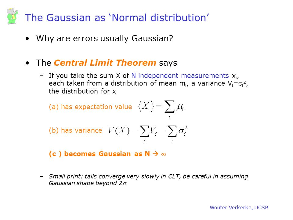Wouter Verkerke, UCSB The Gaussian as 'Normal distribution' Why are errors usually Gaussian? The Central Limit Theorem says –If you take the sum X of