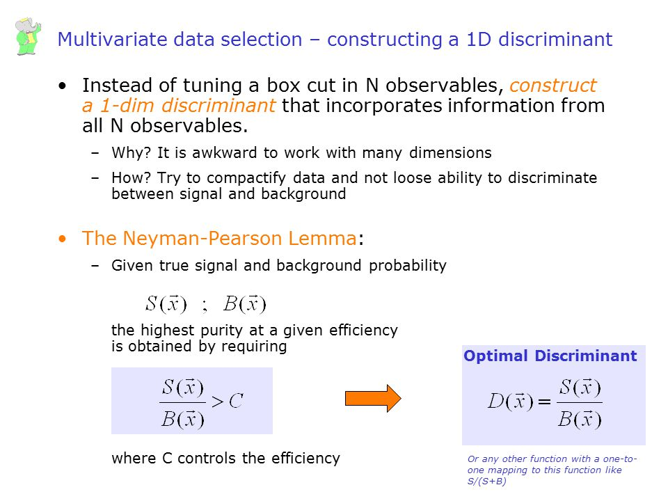 Wouter Verkerke, UCSB Multivariate data selection – constructing a 1D discriminant Instead of tuning a box cut in N observables, construct a 1-dim dis