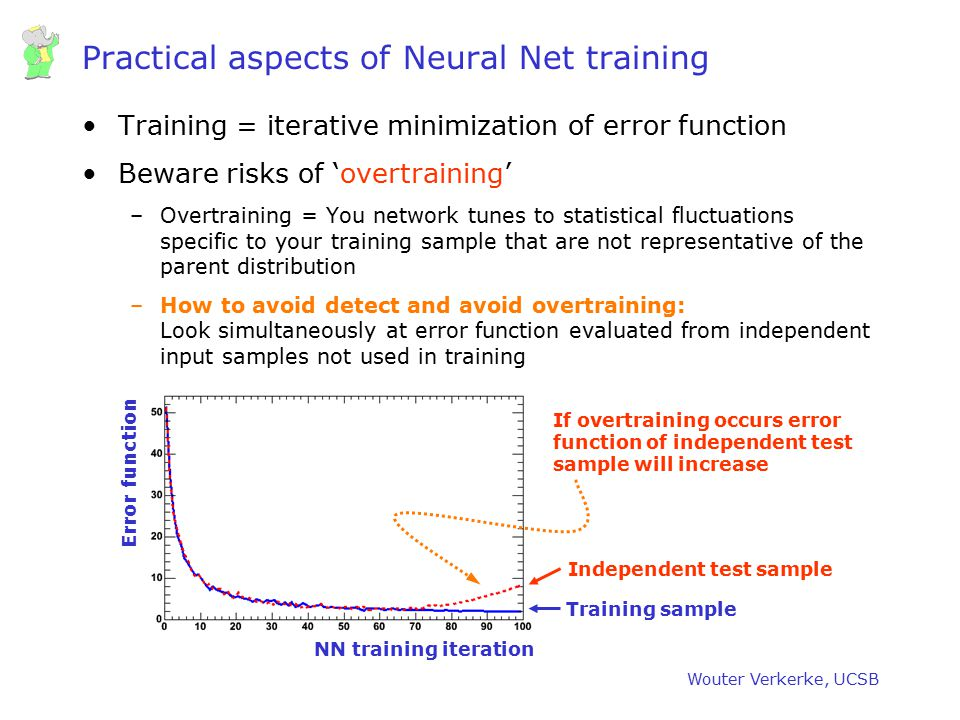 Wouter Verkerke, UCSB Practical aspects of Neural Net training Training = iterative minimization of error function Beware risks of 'overtraining' –Ove