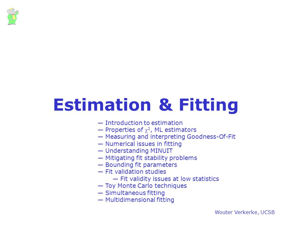 Wouter Verkerke, UCSB Estimation & Fitting — Introduction to estimation — Properties of  2, ML estimators — Measuring and interpreting Goodness-Of-Fi