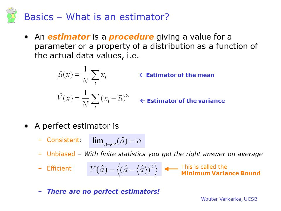 Wouter Verkerke, UCSB Basics – What is an estimator? An estimator is a procedure giving a value for a parameter or a property of a distribution as a f