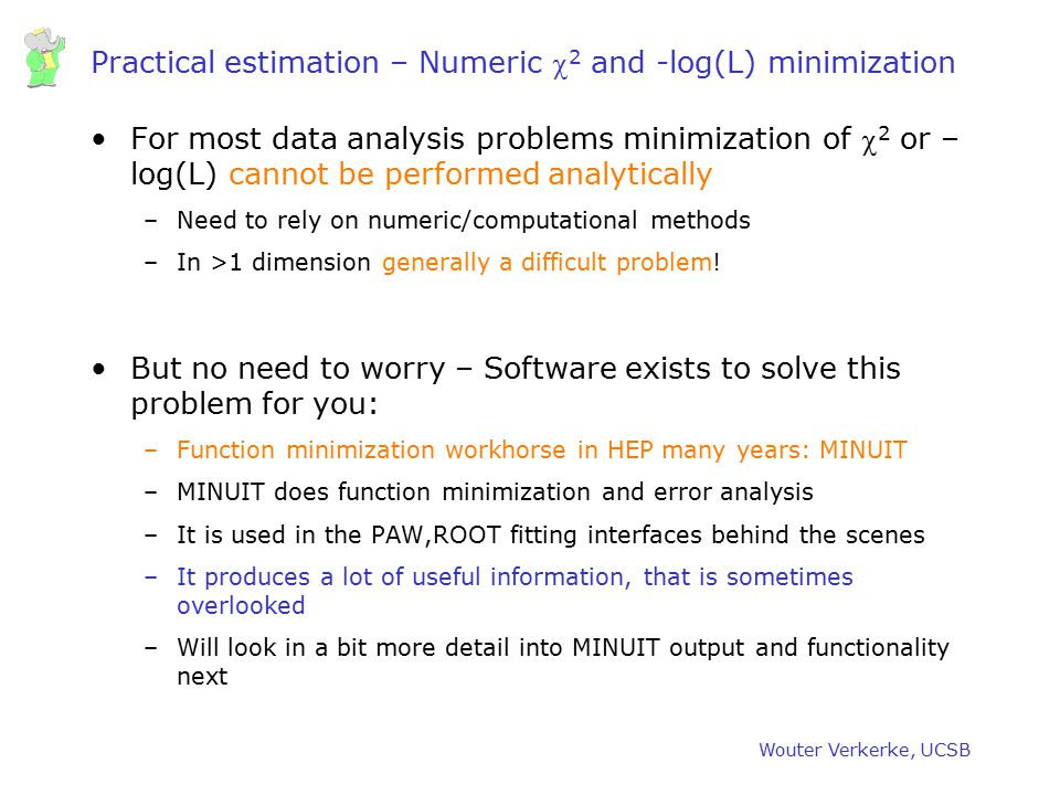 Wouter Verkerke, UCSB Practical estimation – Numeric  2 and -log(L) minimization For most data analysis problems minimization of  2 or – log(L) cann