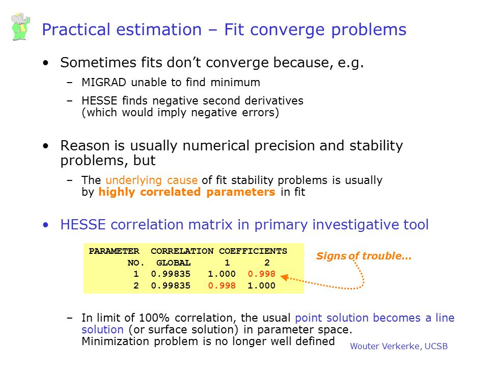Wouter Verkerke, UCSB Practical estimation – Fit converge problems Sometimes fits don't converge because, e.g. –MIGRAD unable to find minimum –HESSE f