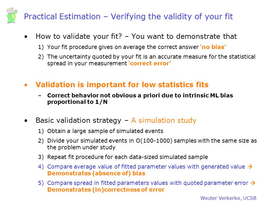 Wouter Verkerke, UCSB Practical Estimation – Verifying the validity of your fit How to validate your fit? – You want to demonstrate that 1)Your fit pr