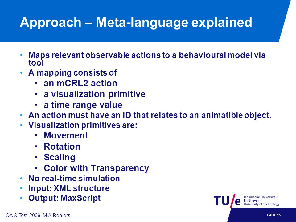 PAGE 15 QA & Test 2009: M.A.Reniers Approach – Meta-language explained Maps relevant observable actions to a behavioural model via tool A mapping consists of an mCRL2 action a visualization primitive a time range value An action must have an ID that relates to an animatible object.