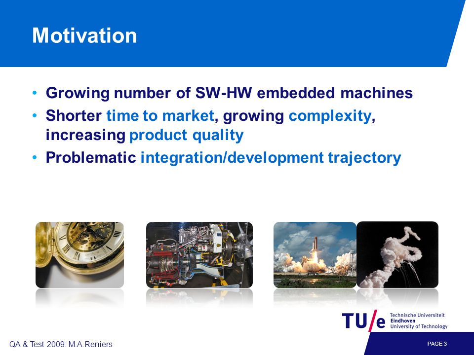 PAGE 3 QA & Test 2009: M.A.Reniers Motivation Growing number of SW-HW embedded machines Shorter time to market, growing complexity, increasing product quality Problematic integration/development trajectory