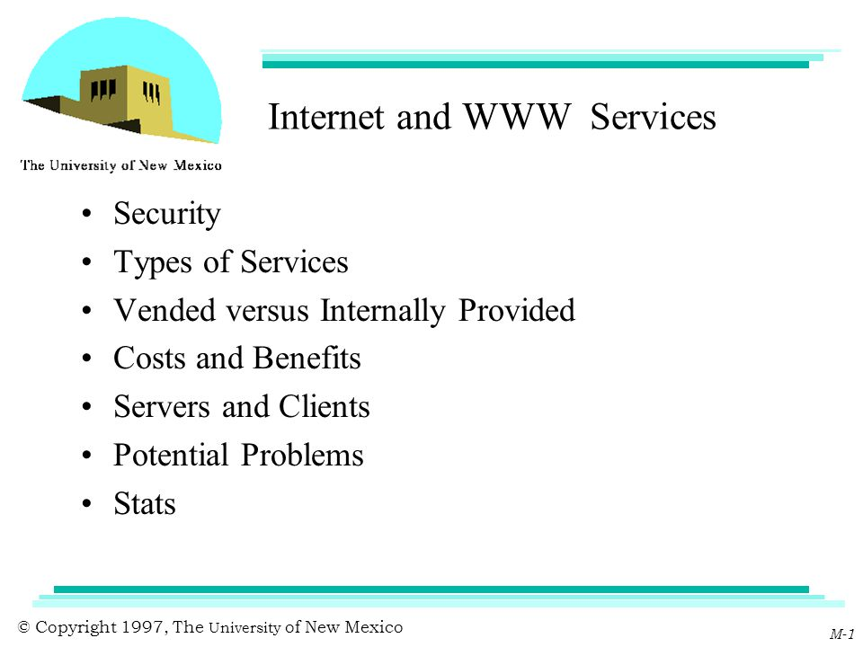 © Copyright 1997, The University of New Mexico M-1 Internet and WWW Services Security Types of Services Vended versus Internally Provided Costs and Be