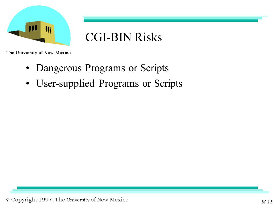 © Copyright 1997, The University of New Mexico M-13 CGI-BIN Risks Dangerous Programs or Scripts User-supplied Programs or Scripts