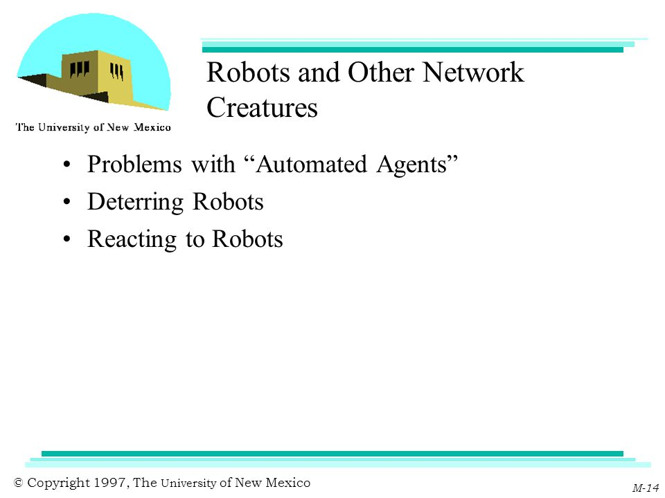 "© Copyright 1997, The University of New Mexico M-14 Robots and Other Network Creatures Problems with ""Automated Agents"" Deterring Robots Reacting to R"