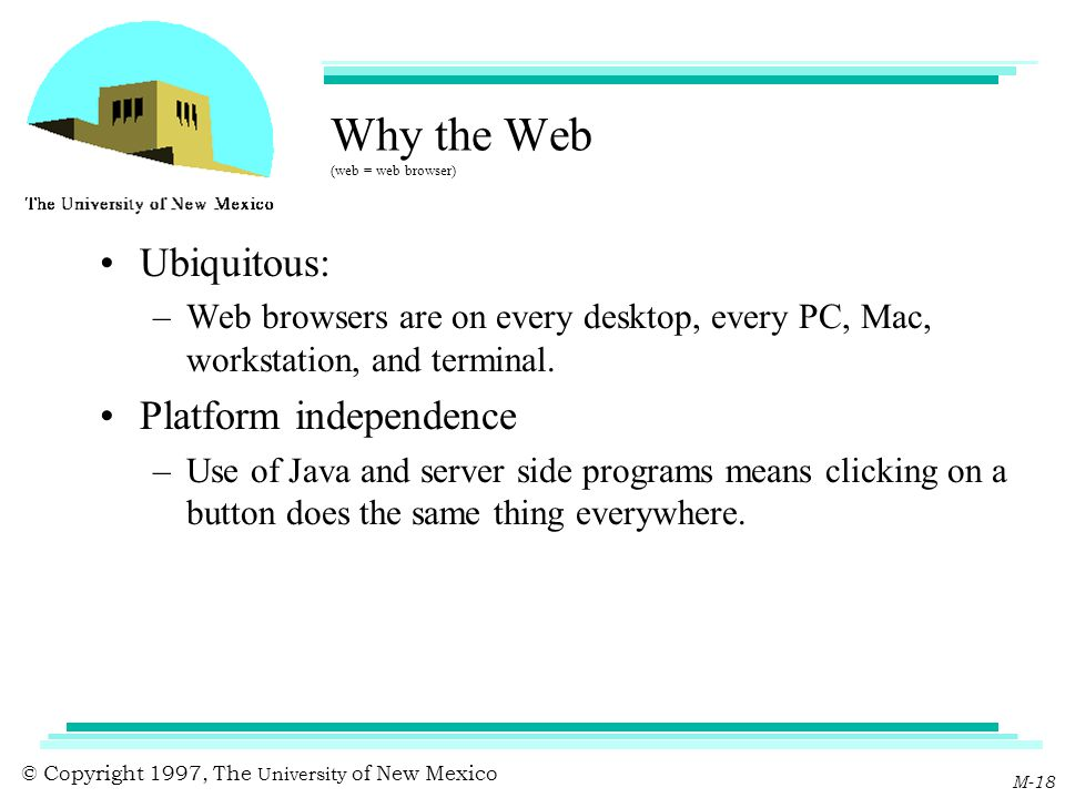 © Copyright 1997, The University of New Mexico M-18 Why the Web (web = web browser) Ubiquitous: –Web browsers are on every desktop, every PC, Mac, wor