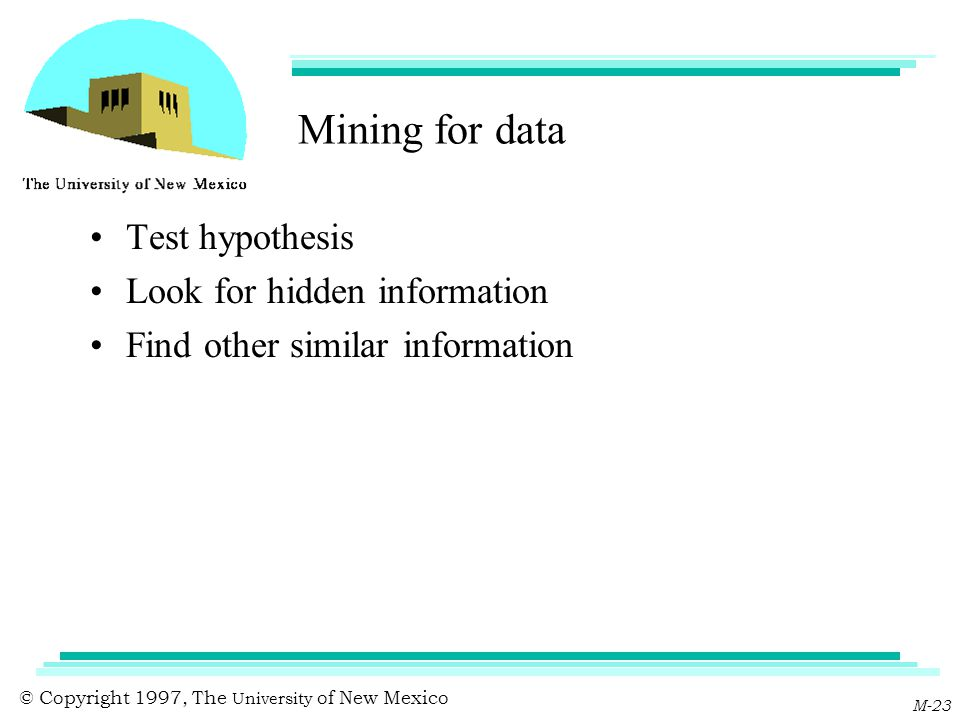 © Copyright 1997, The University of New Mexico M-23 Mining for data Test hypothesis Look for hidden information Find other similar information