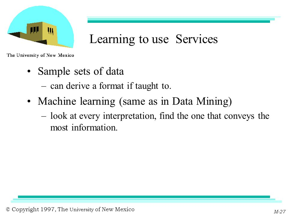 © Copyright 1997, The University of New Mexico M-27 Learning to use Services Sample sets of data –can derive a format if taught to. Machine learning (
