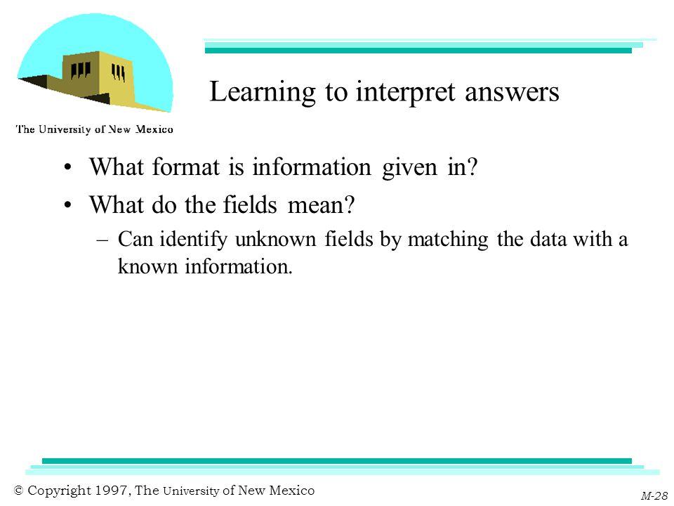 © Copyright 1997, The University of New Mexico M-28 Learning to interpret answers What format is information given in? What do the fields mean? –Can i