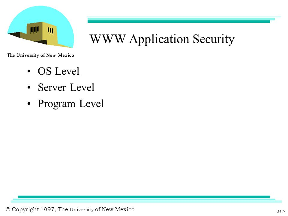 © Copyright 1997, The University of New Mexico M-3 WWW Application Security OS Level Server Level Program Level