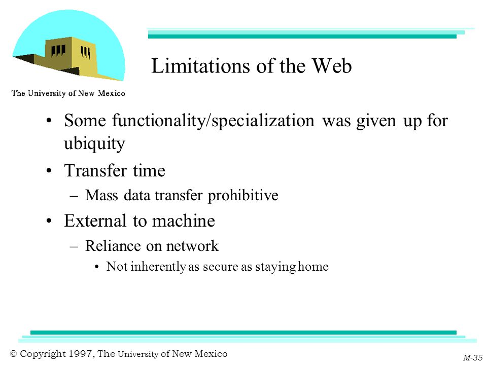 © Copyright 1997, The University of New Mexico M-35 Limitations of the Web Some functionality/specialization was given up for ubiquity Transfer time –