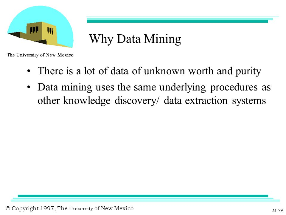 © Copyright 1997, The University of New Mexico M-36 Why Data Mining There is a lot of data of unknown worth and purity Data mining uses the same under