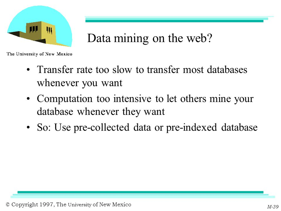 © Copyright 1997, The University of New Mexico M-39 Data mining on the web? Transfer rate too slow to transfer most databases whenever you want Comput