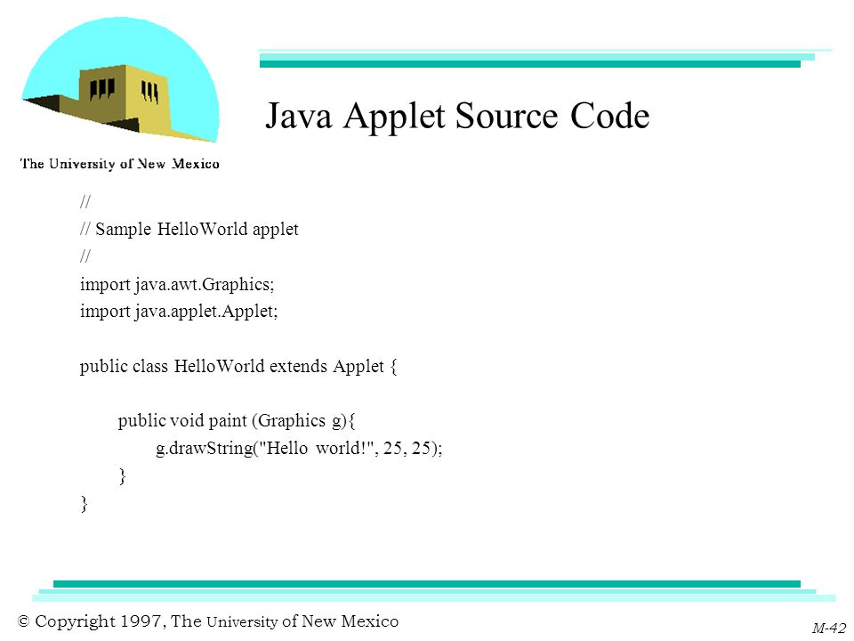 © Copyright 1997, The University of New Mexico M-42 Java Applet Source Code // // Sample HelloWorld applet // import java.awt.Graphics; import java.ap