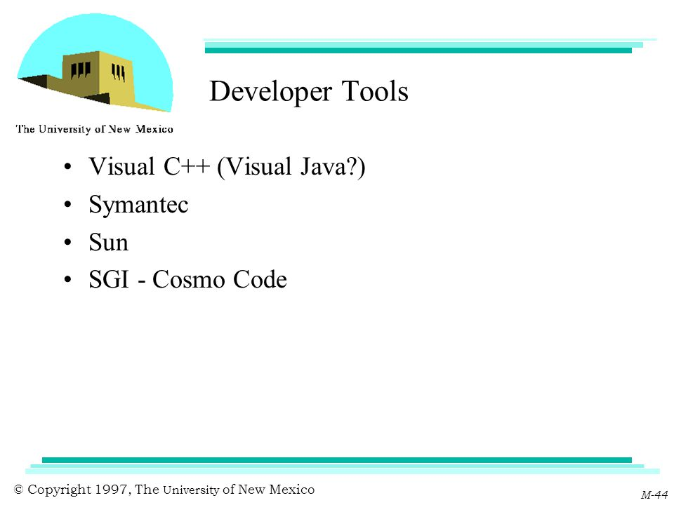 © Copyright 1997, The University of New Mexico M-44 Developer Tools Visual C++ (Visual Java?) Symantec Sun SGI - Cosmo Code