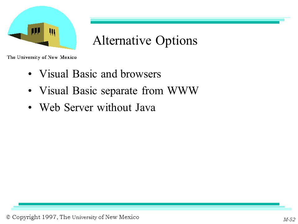 © Copyright 1997, The University of New Mexico M-52 Alternative Options Visual Basic and browsers Visual Basic separate from WWW Web Server without Ja