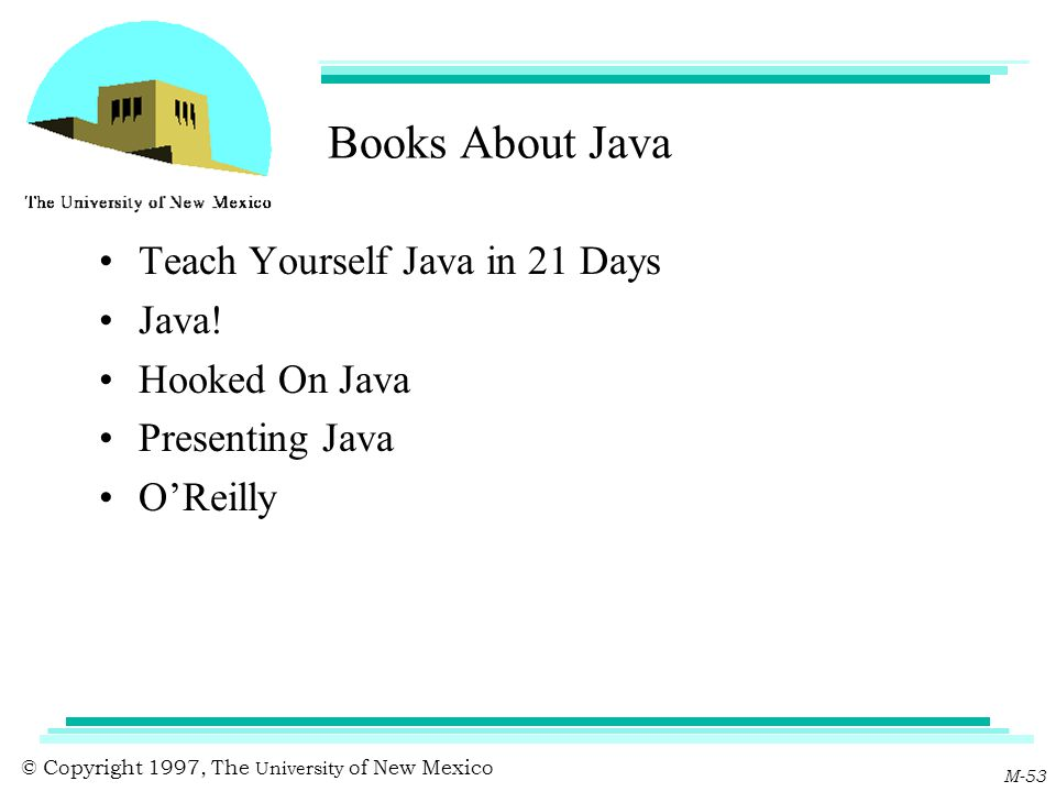 © Copyright 1997, The University of New Mexico M-53 Books About Java Teach Yourself Java in 21 Days Java! Hooked On Java Presenting Java O'Reilly