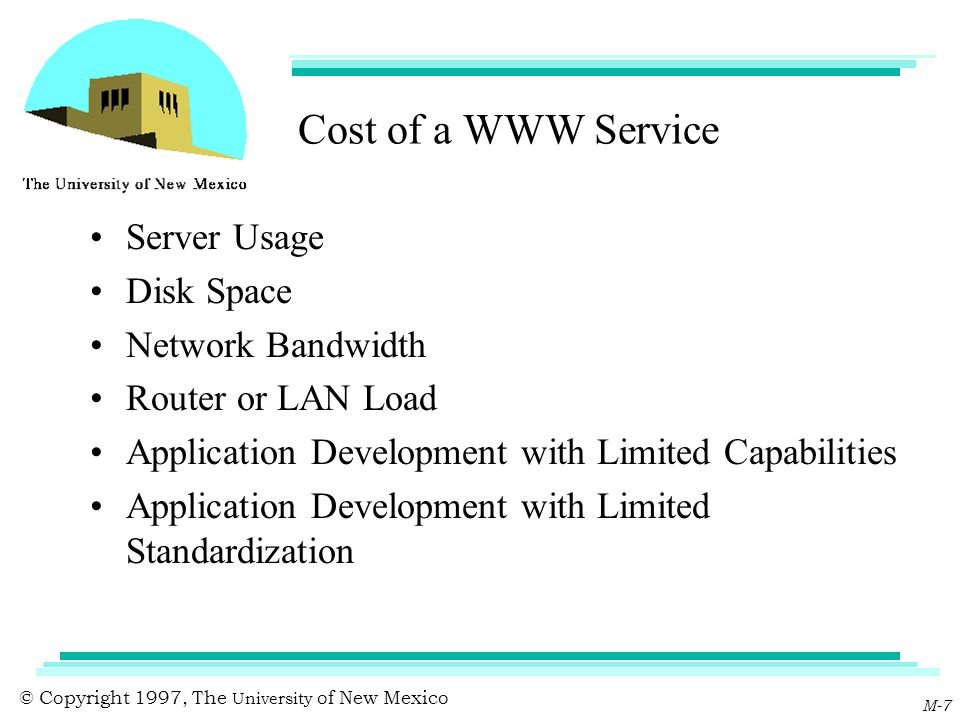 © Copyright 1997, The University of New Mexico M-7 Cost of a WWW Service Server Usage Disk Space Network Bandwidth Router or LAN Load Application Deve
