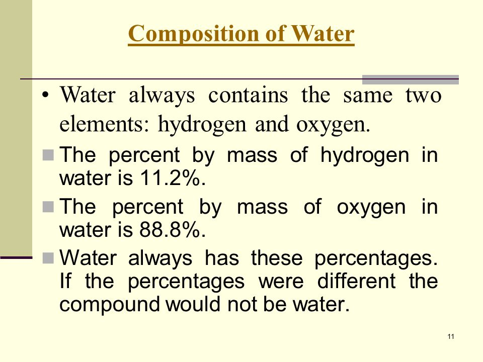 11 The percent by mass of hydrogen in water is 11.2%. The percent by mass of oxygen in water is 88.8%. Water always has these percentages. If the perc