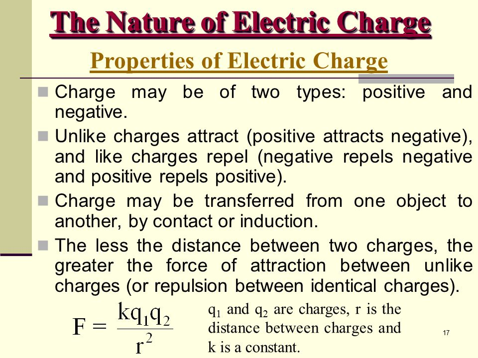 17 Charge may be of two types: positive and negative. Unlike charges attract (positive attracts negative), and like charges repel (negative repels neg