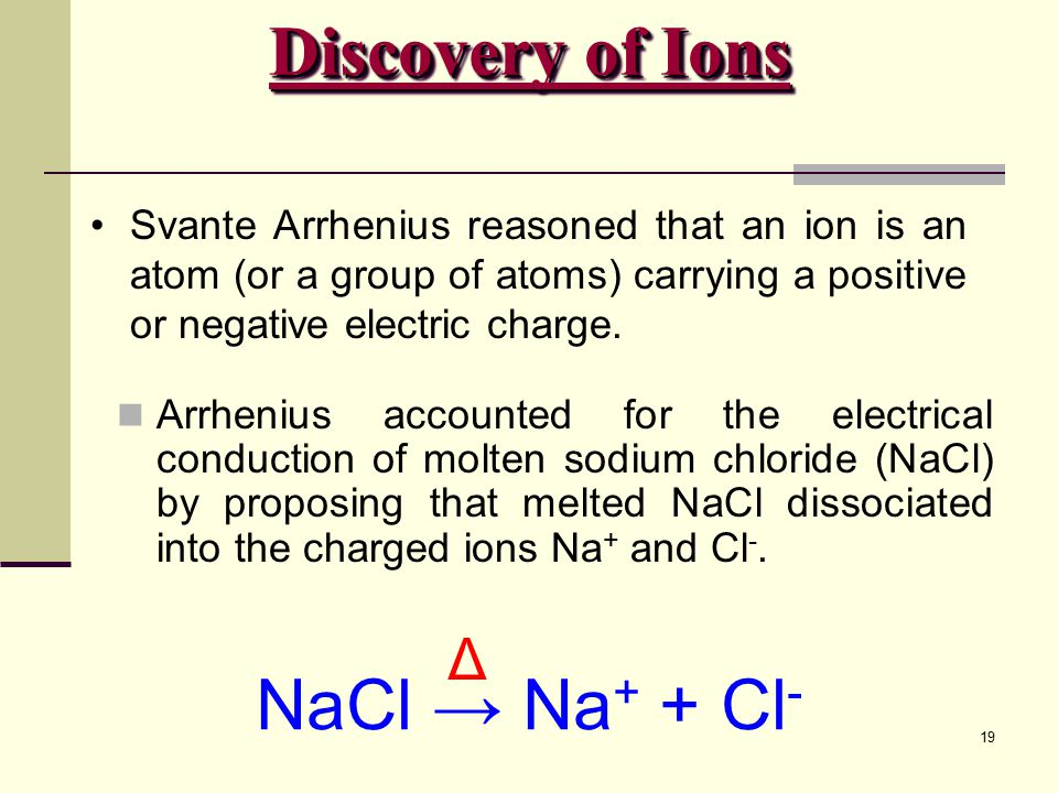 19 Svante Arrhenius reasoned that an ion is an atom (or a group of atoms) carrying a positive or negative electric charge. Arrhenius accounted for the