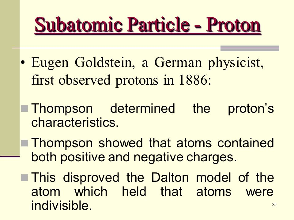 25 Eugen Goldstein, a German physicist, first observed protons in 1886: Thompson determined the proton's characteristics. Thompson showed that atoms c