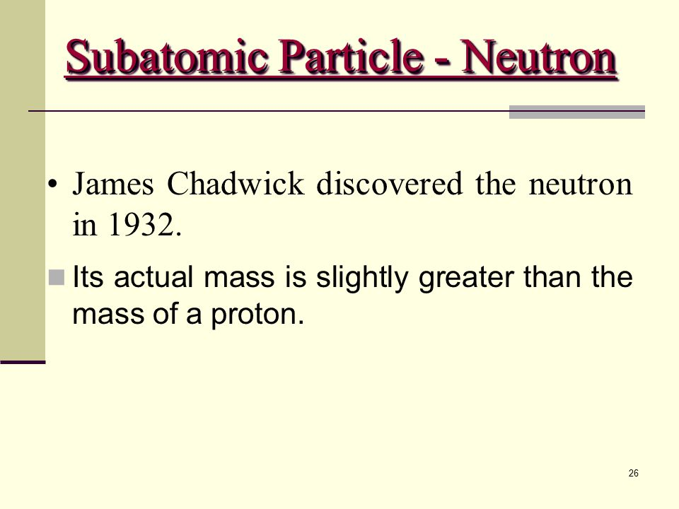 26 James Chadwick discovered the neutron in 1932. Its actual mass is slightly greater than the mass of a proton. Subatomic Particle - Neutron