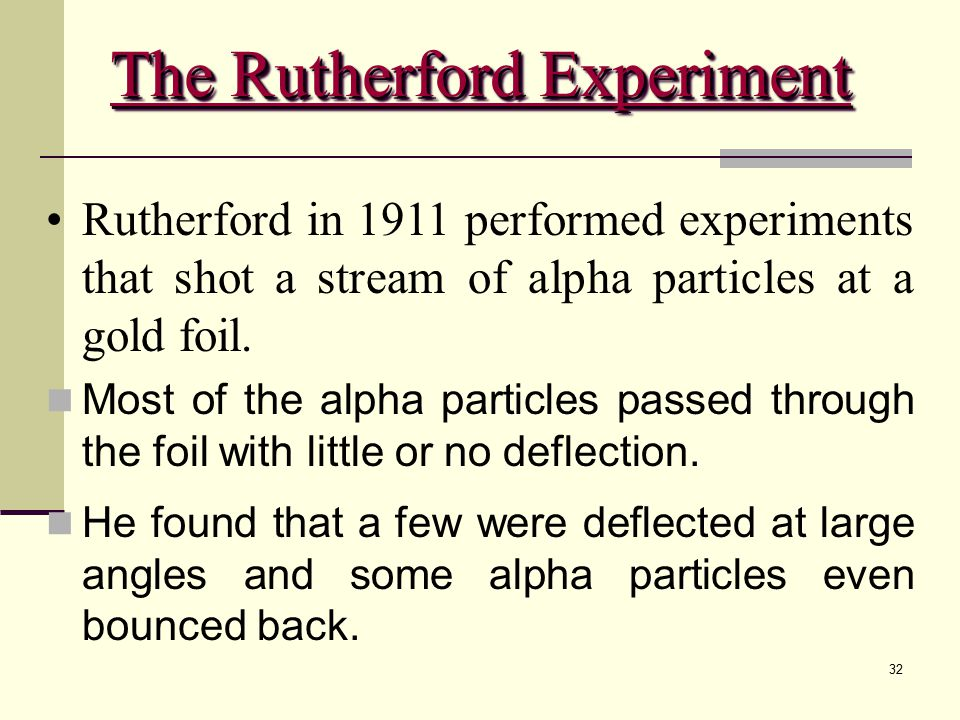 32 Rutherford in 1911 performed experiments that shot a stream of alpha particles at a gold foil. Most of the alpha particles passed through the foil