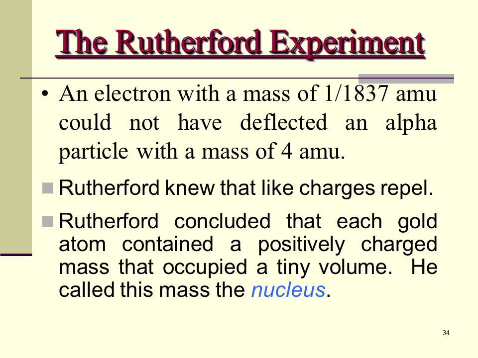 34 An electron with a mass of 1/1837 amu could not have deflected an alpha particle with a mass of 4 amu. Rutherford knew that like charges repel. Rut