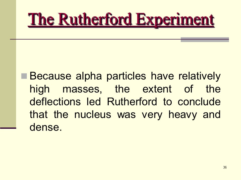 36 Because alpha particles have relatively high masses, the extent of the deflections led Rutherford to conclude that the nucleus was very heavy and d