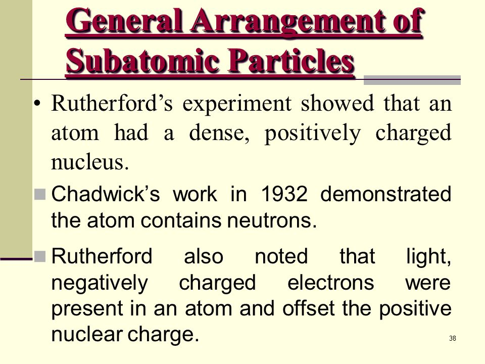 38 Rutherford's experiment showed that an atom had a dense, positively charged nucleus.