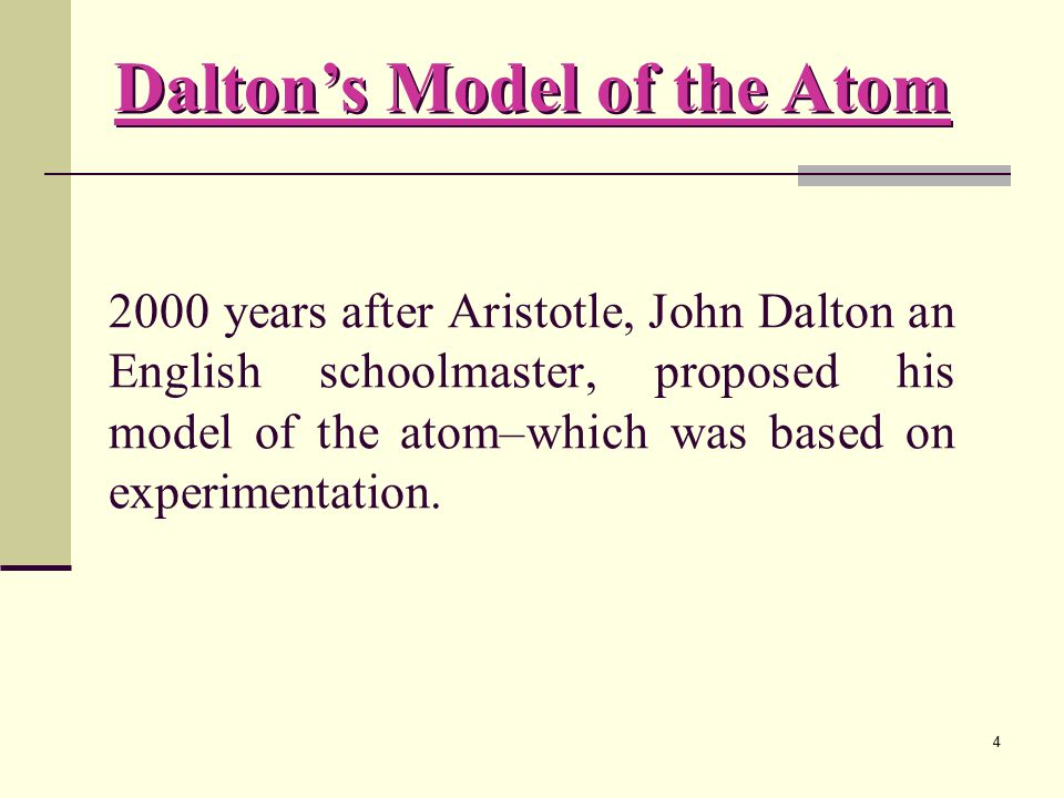 4 2000 years after Aristotle, John Dalton an English schoolmaster, proposed his model of the atom–which was based on experimentation.