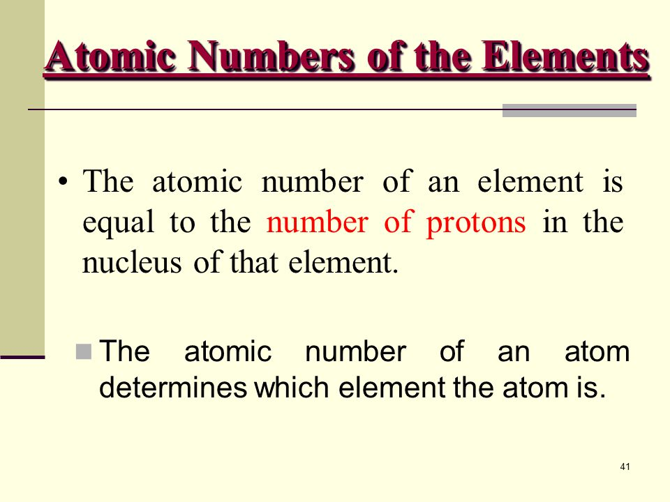 41 The atomic number of an element is equal to the number of protons in the nucleus of that element.