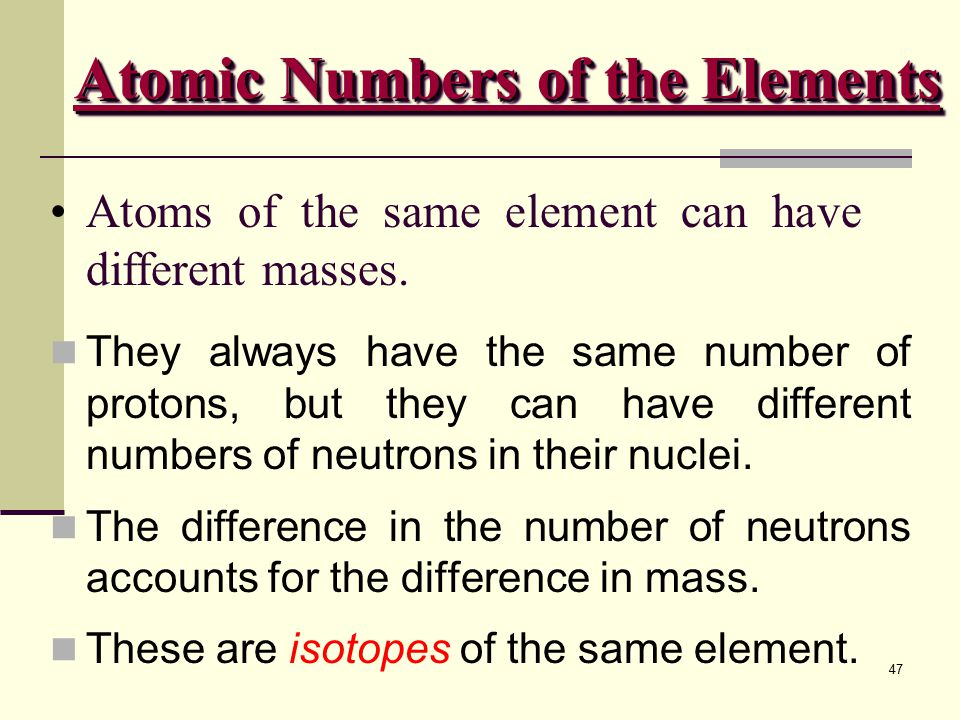 47 Atoms of the same element can have different masses. They always have the same number of protons, but they can have different numbers of neutrons i