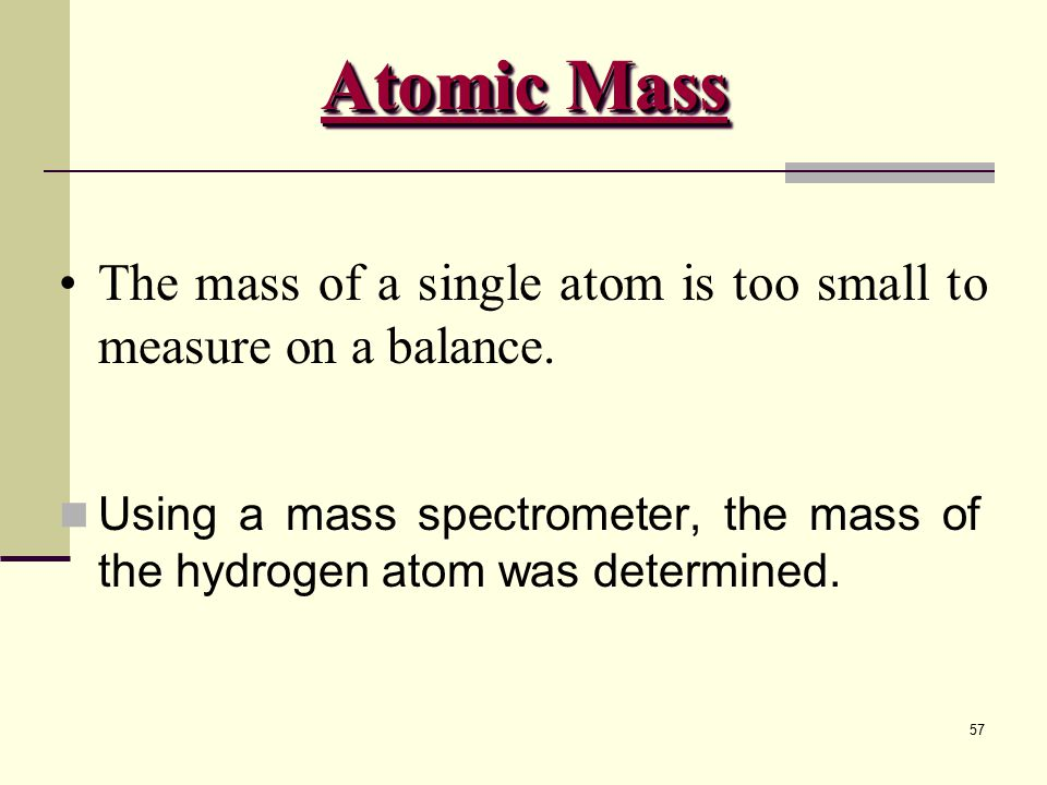 57 The mass of a single atom is too small to measure on a balance. Using a mass spectrometer, the mass of the hydrogen atom was determined. Atomic Mas
