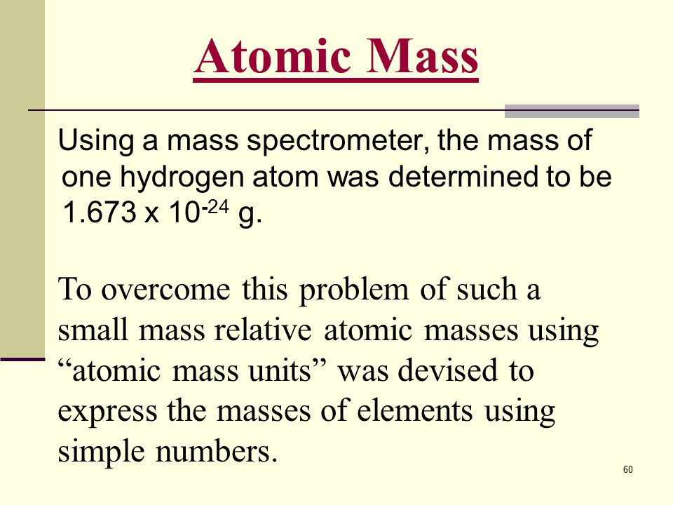 60 Using a mass spectrometer, the mass of one hydrogen atom was determined to be 1.673 x 10 -24 g. Atomic Mass To overcome this problem of such a smal