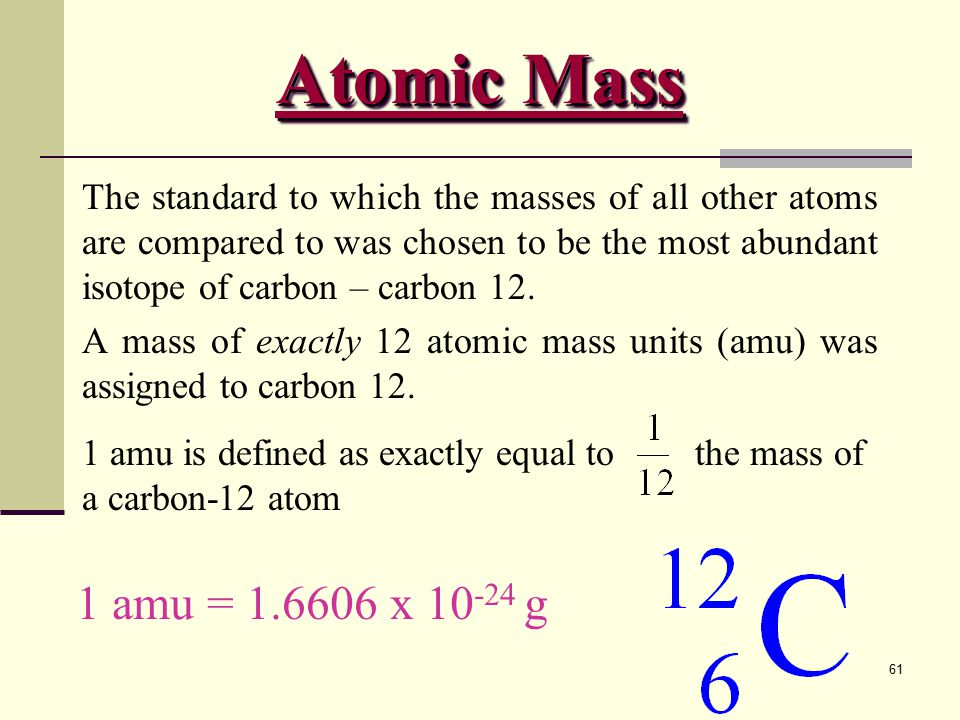 61 The standard to which the masses of all other atoms are compared to was chosen to be the most abundant isotope of carbon – carbon 12.