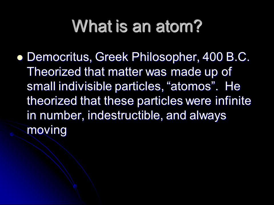 What is an atom. Democritus, Greek Philosopher, 400 B.C.